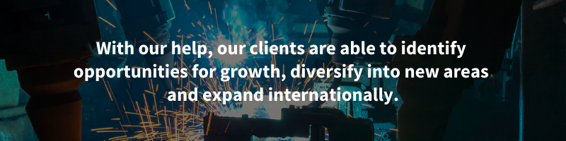 With our help, our clients are able to identify opportunities for growth, diversify into new areas and expand internationally.